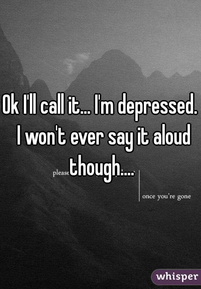 Ok I'll call it... I'm depressed.  I won't ever say it aloud though....