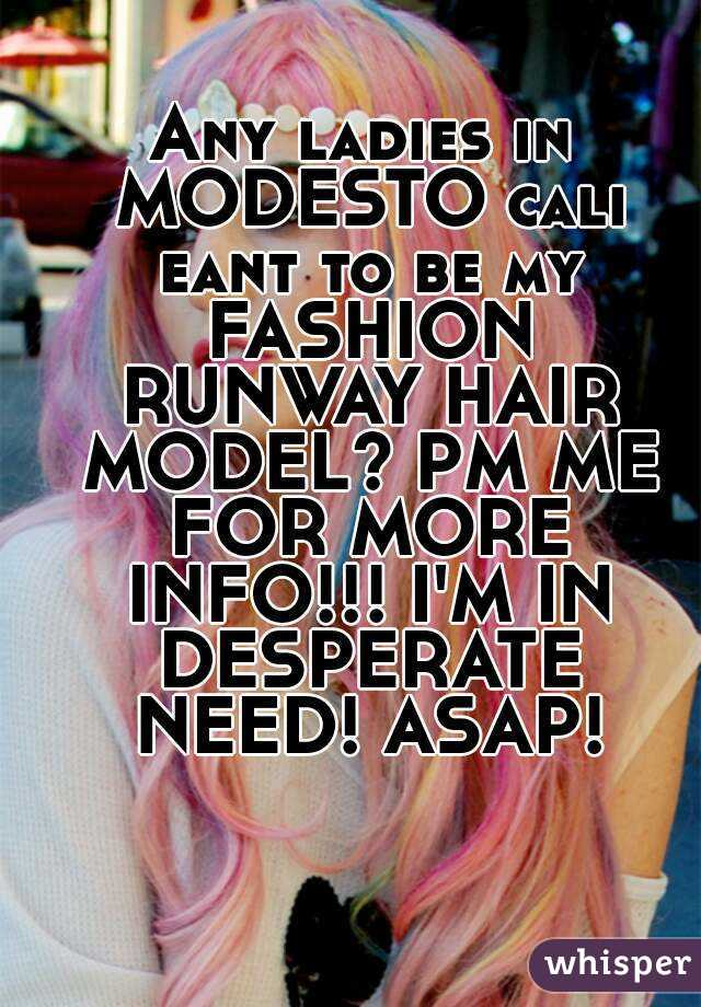 Any ladies in MODESTO cali eant to be my FASHION RUNWAY HAIR MODEL? PM ME FOR MORE INFO!!! I'M IN DESPERATE NEED! ASAP!
