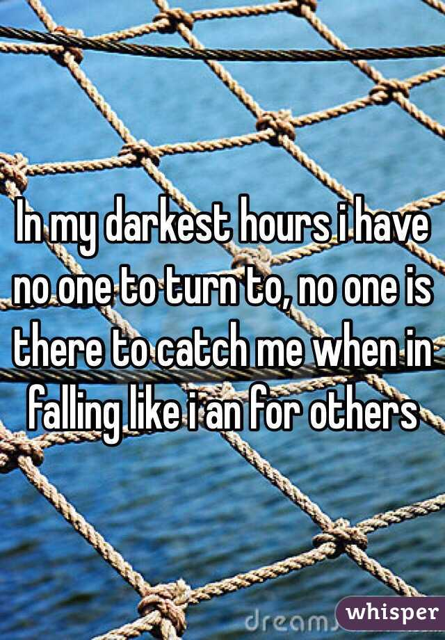In my darkest hours i have no one to turn to, no one is there to catch me when in falling like i an for others