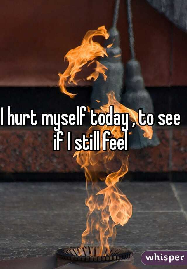 I hurt myself today , to see if I still feel
