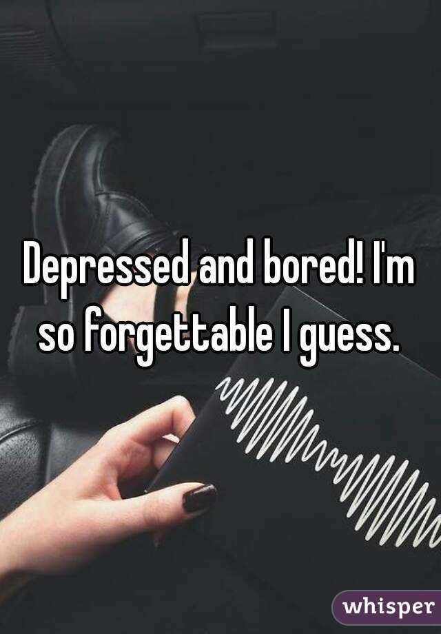 Depressed and bored! I'm so forgettable I guess.