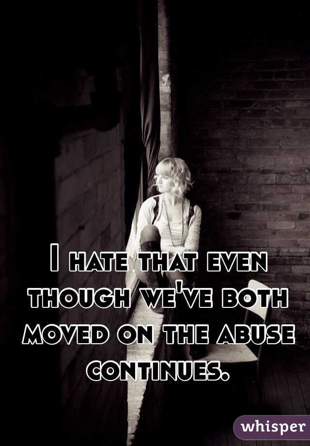 I hate that even though we've both moved on the abuse continues.