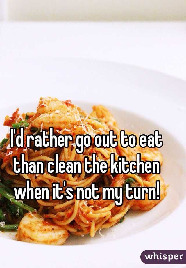 I'd rather go out to eat than clean the kitchen when it's not my turn!