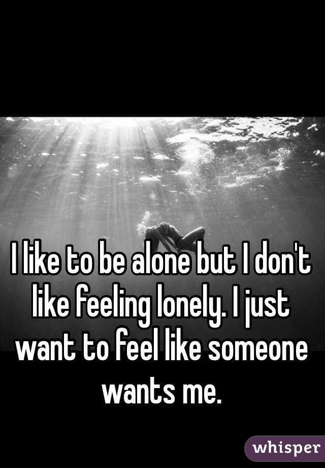 To Want Lonely Do Be I But Feel Alone Why