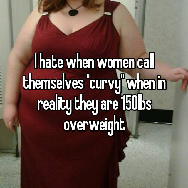"""I hate when women call themselves """"curvy"""" when in reality they are 150lbs overweight"""