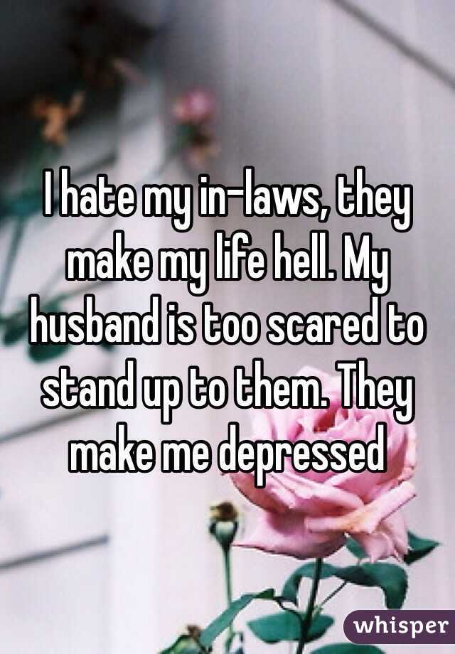 I hate my in-laws, they make my life hell  My husband is too