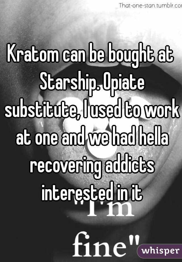 Kratom can be bought at Starship  Opiate substitute, I used
