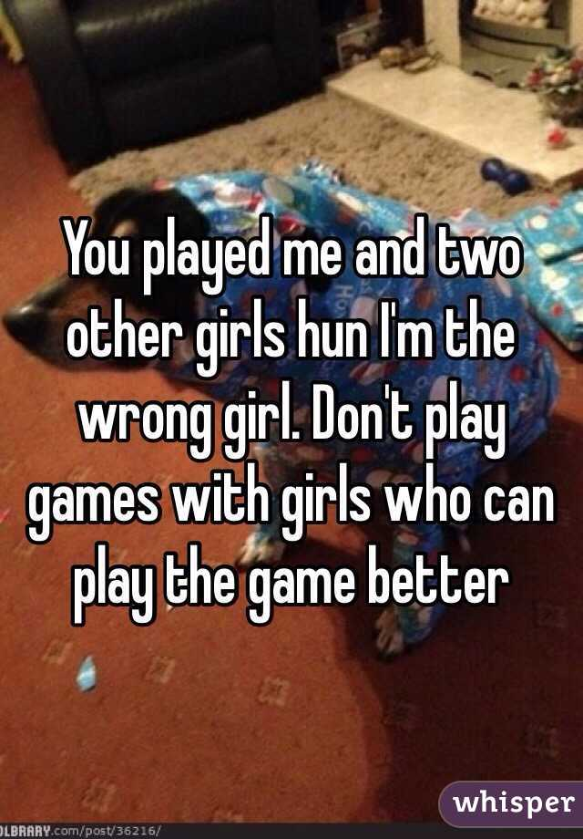 You Played Me And Two Other Girls Hun I M The Wrong Girl Don T Play