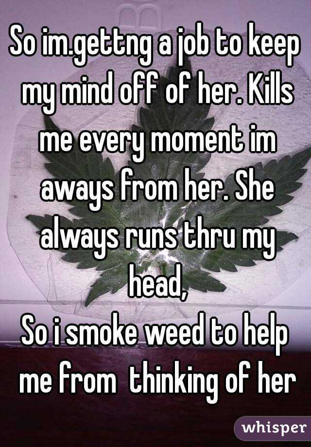 So im.gettng a job to keep my mind off of her. Kills me every moment im aways from her. She always runs thru my head, So i smoke weed to help me from  thinking of her
