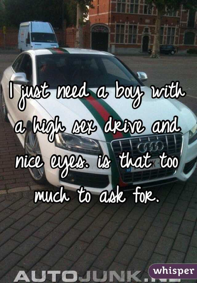 I just need a boy with a high sex drive and nice eyes. is that too much to ask for.