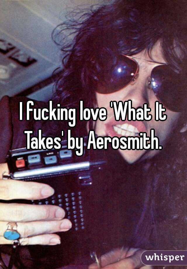 I fucking love 'What It Takes' by Aerosmith.