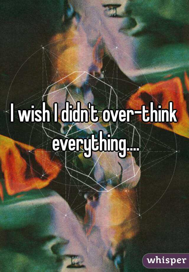 I wish I didn't over-think everything....