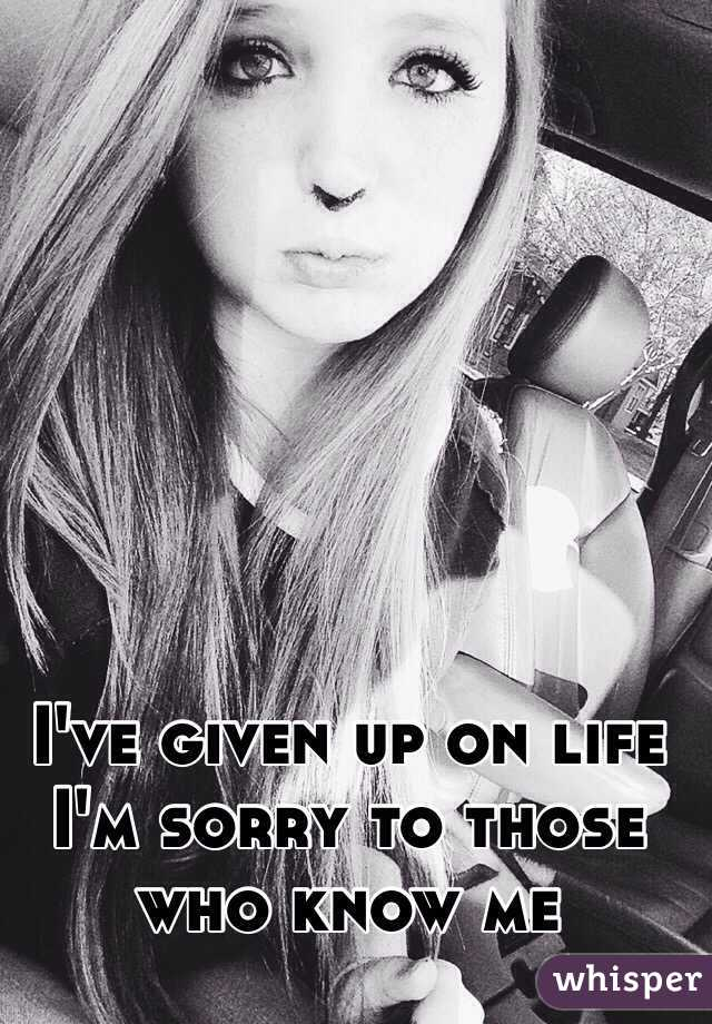 I've given up on life I'm sorry to those who know me