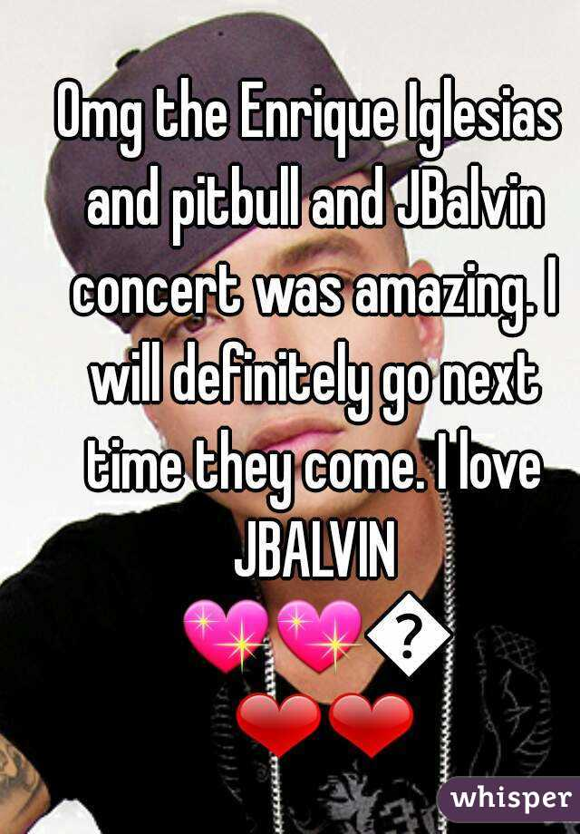 Omg the Enrique Iglesias and pitbull and JBalvin concert was amazing. I will definitely go next time they come. I love JBALVIN 💖💖💖❤❤
