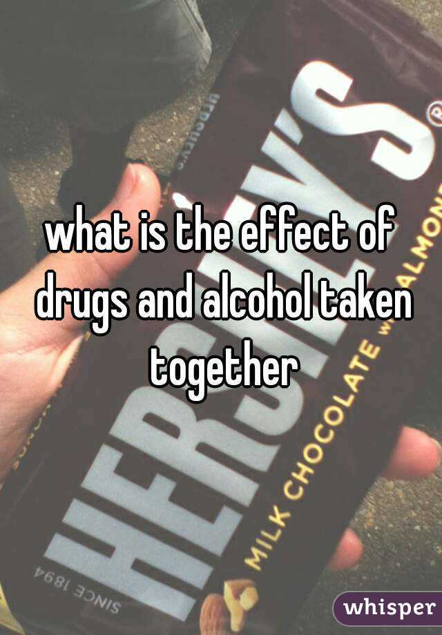 what is the effect of drugs and alcohol taken together