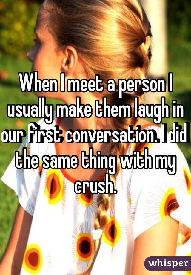 When I meet a person I usually make them laugh in our first conversation. I did the same thing with my crush.