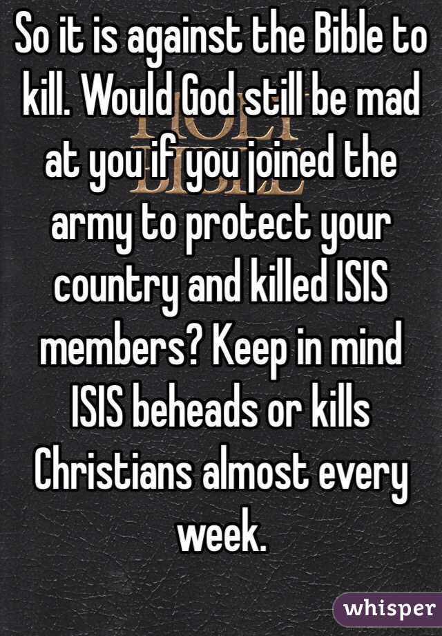So it is against the Bible to kill. Would God still be mad at you if you joined the army to protect your country and killed ISIS members? Keep in mind ISIS beheads or kills Christians almost every week.