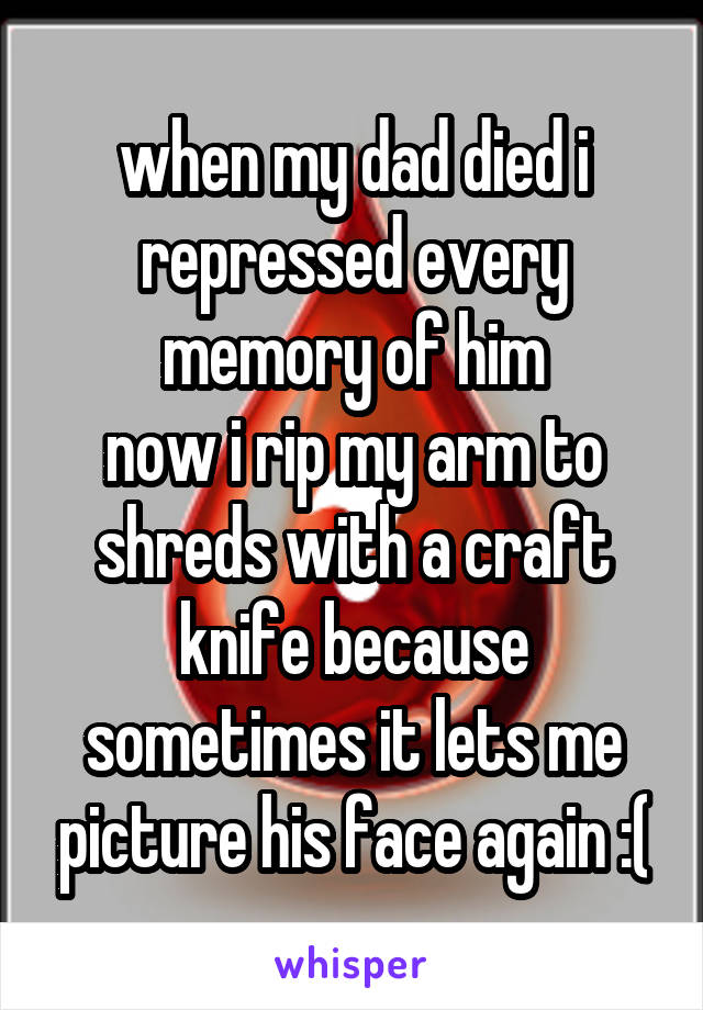 when my dad died i repressed every memory of him now i rip my arm to shreds with a craft knife because sometimes it lets me picture his face again :(