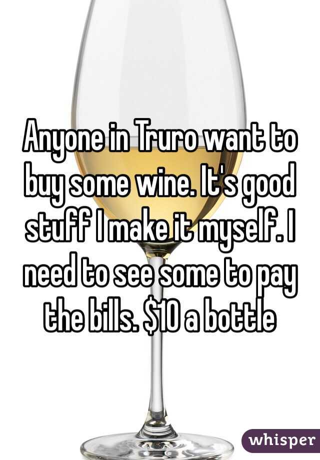 Anyone in Truro want to buy some wine. It's good stuff I make it myself. I need to see some to pay the bills. $10 a bottle