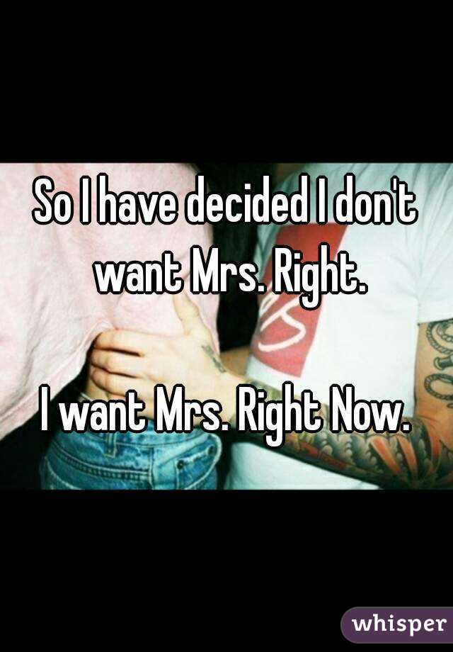 So I have decided I don't want Mrs. Right.  I want Mrs. Right Now.