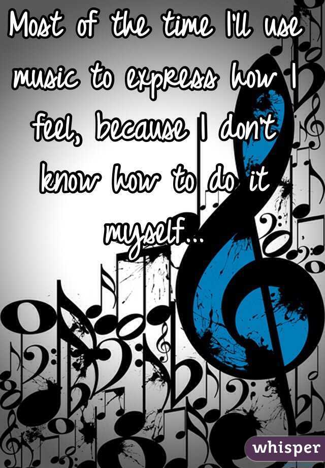 Most of the time I'll use music to express how I feel, because I don't know how to do it myself...