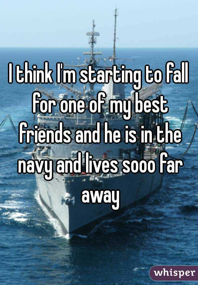 I think I'm starting to fall for one of my best friends and he is in the navy and lives sooo far away
