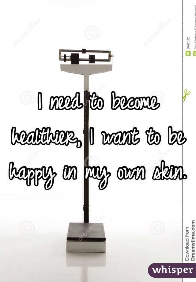 I need to become healthier, I want to be happy in my own skin.
