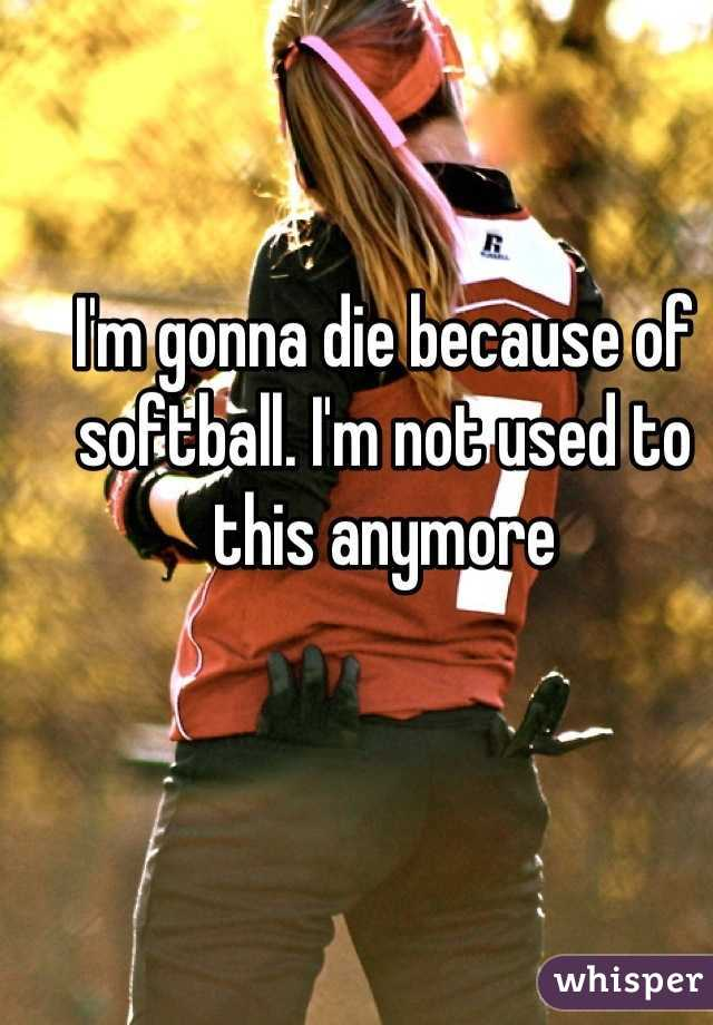 I'm gonna die because of softball. I'm not used to this anymore