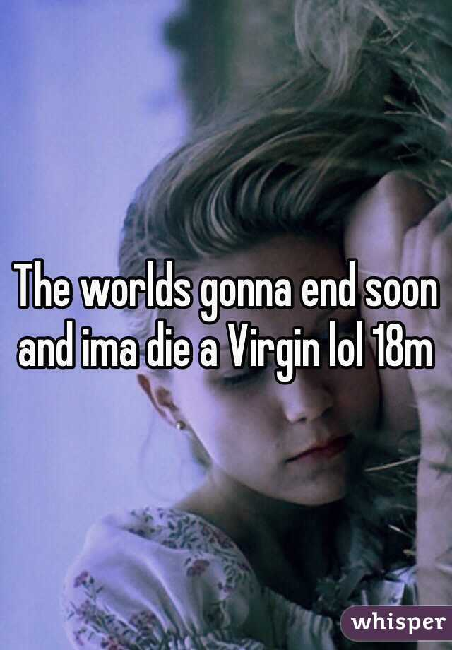 The worlds gonna end soon and ima die a Virgin lol 18m