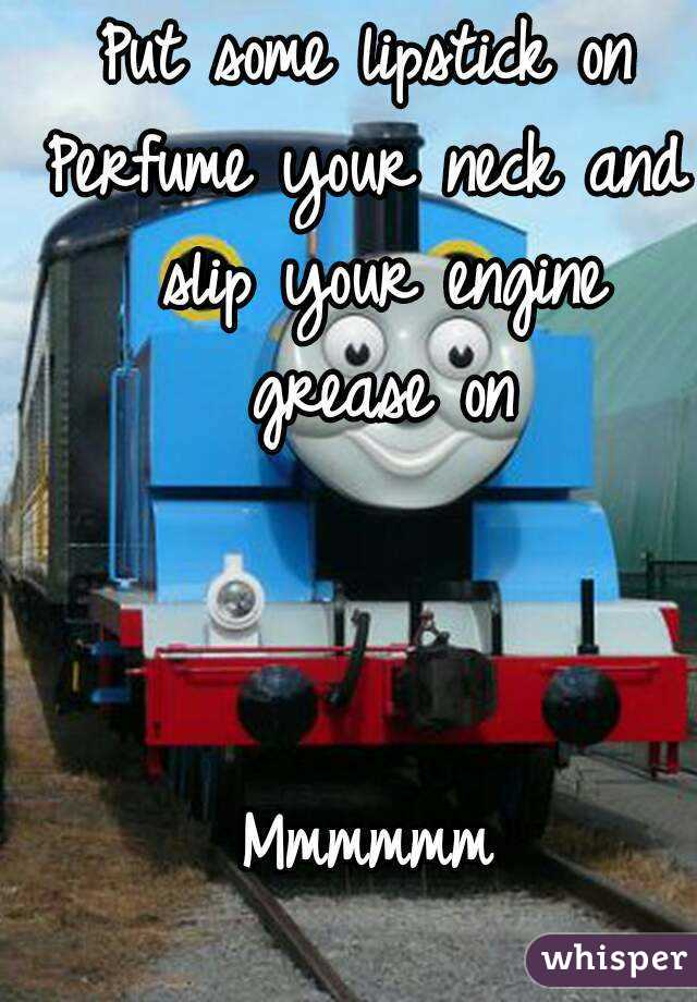 Put some lipstick on Perfume your neck and slip your engine grease on    Mmmmmm