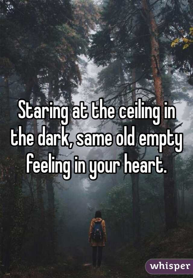 Staring at the ceiling in the dark, same old empty feeling in your heart.
