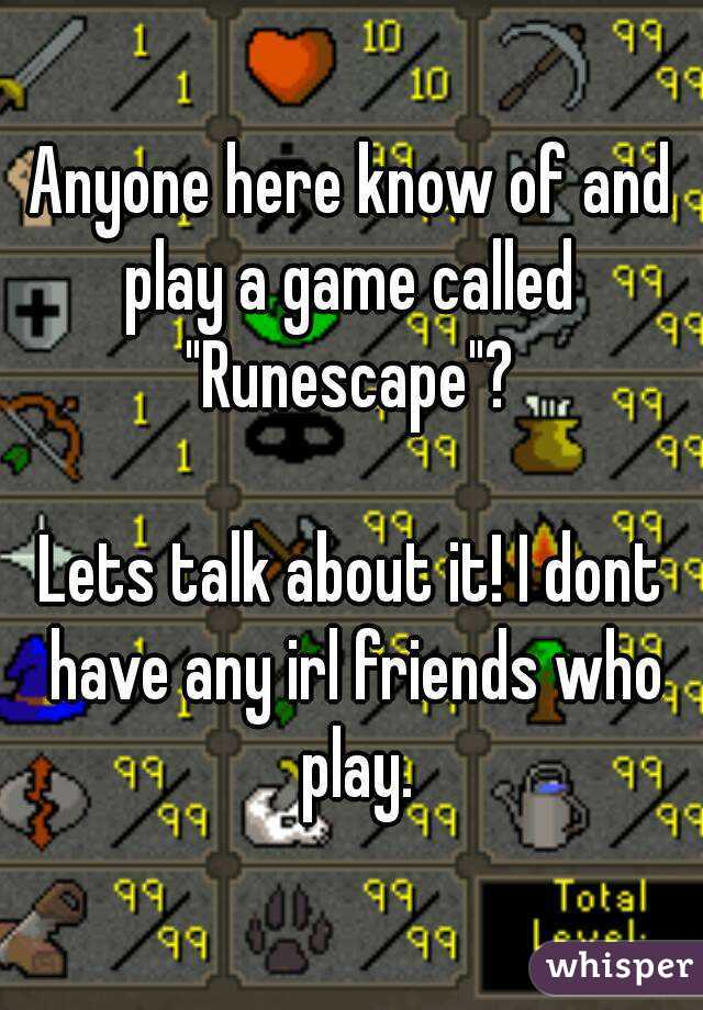 "Anyone here know of and play a game called  ""Runescape""?  Lets talk about it! I dont have any irl friends who play."