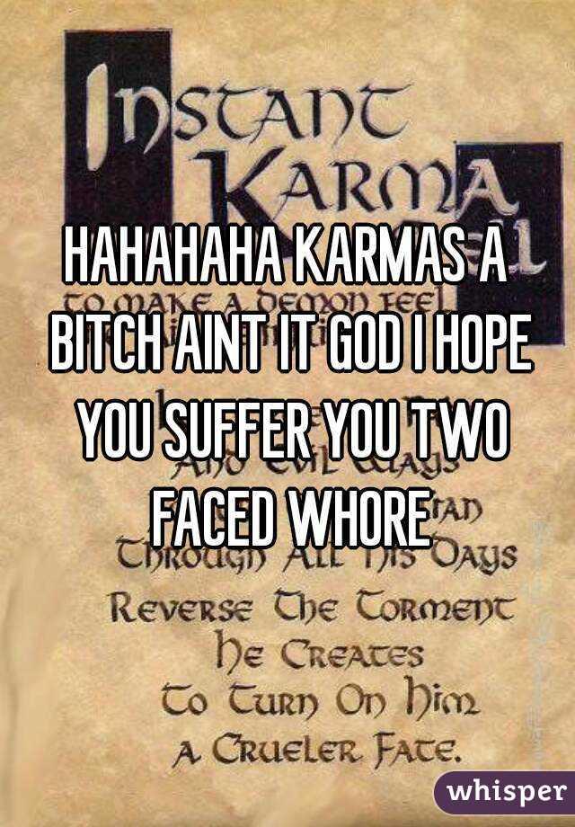 HAHAHAHA KARMAS A BITCH AINT IT GOD I HOPE YOU SUFFER YOU TWO FACED WHORE