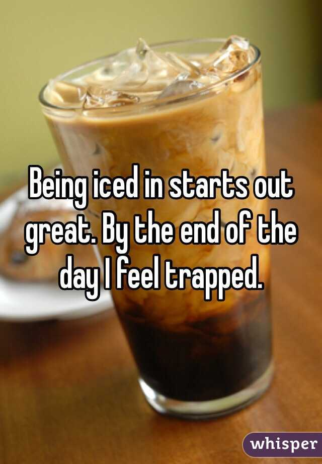 Being iced in starts out great. By the end of the day I feel trapped.