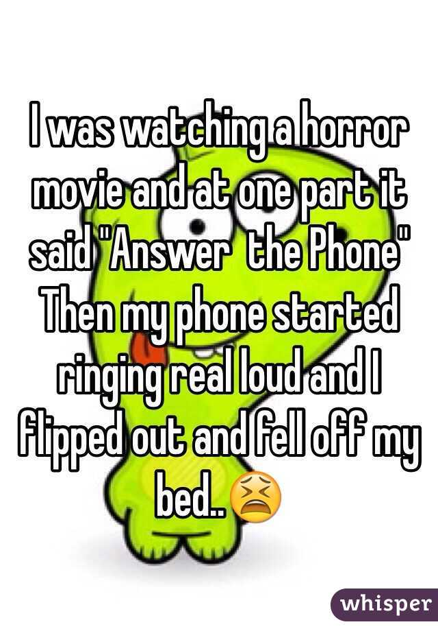 "I was watching a horror movie and at one part it said ""Answer  the Phone"" Then my phone started ringing real loud and I flipped out and fell off my bed..😫"