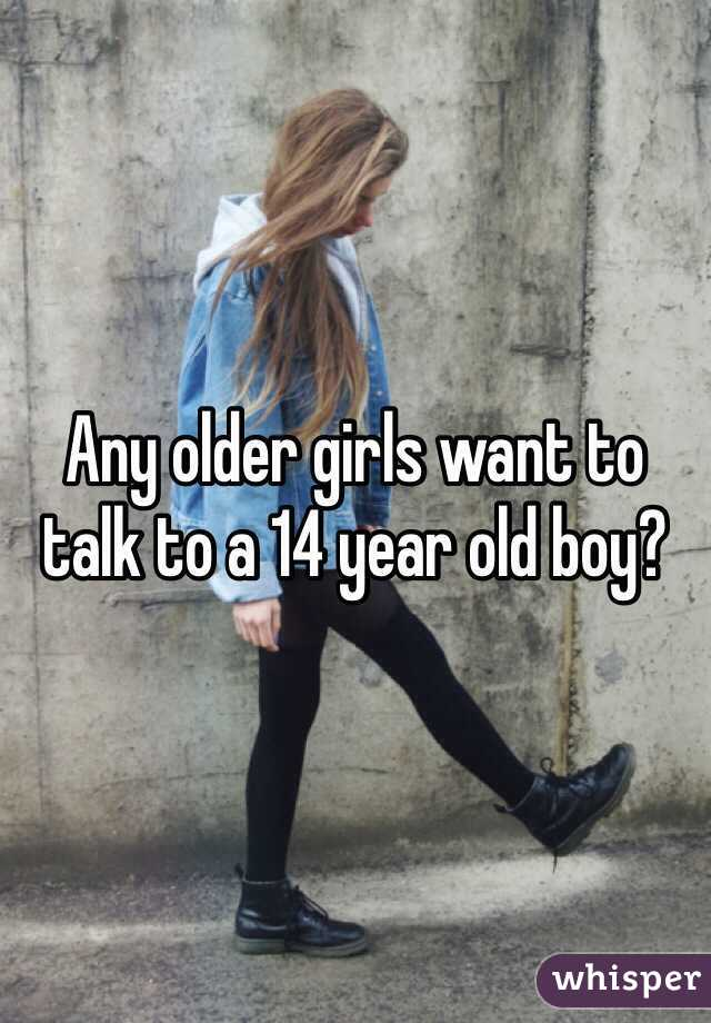 Any older girls want to talk to a 14 year old boy?