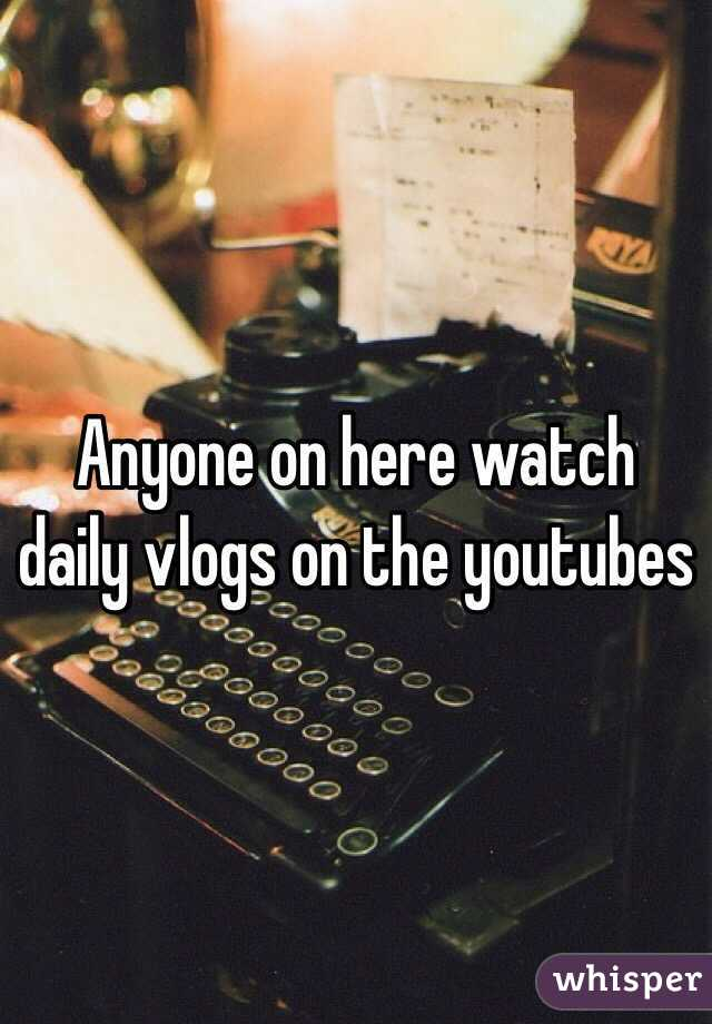 Anyone on here watch daily vlogs on the youtubes