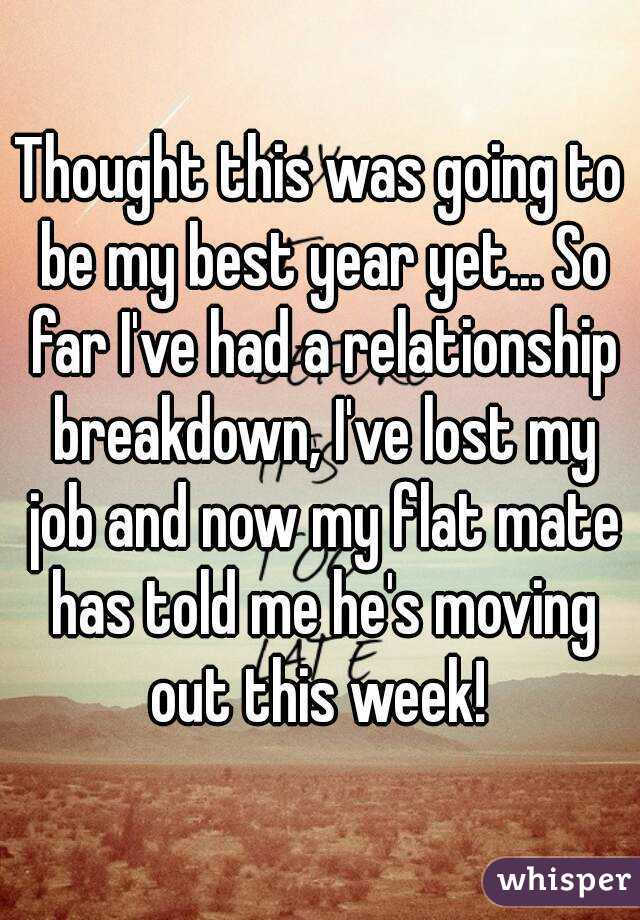 Thought this was going to be my best year yet... So far I've had a relationship breakdown, I've lost my job and now my flat mate has told me he's moving out this week!