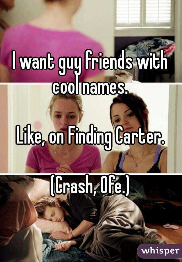 I want guy friends with cool names.   Like, on Finding Carter.  (Crash, Ofe.)