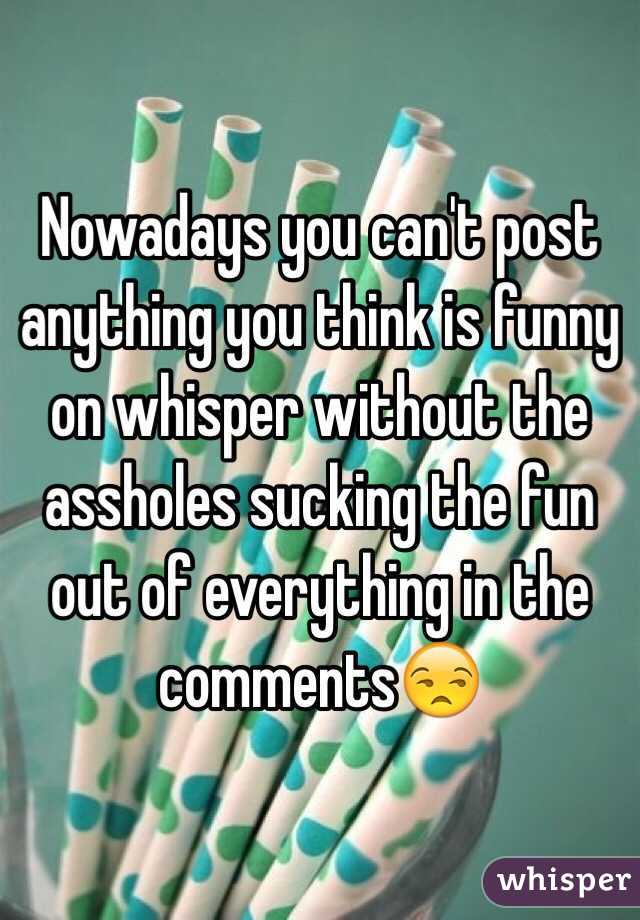 Nowadays you can't post anything you think is funny on whisper without the assholes sucking the fun out of everything in the comments😒