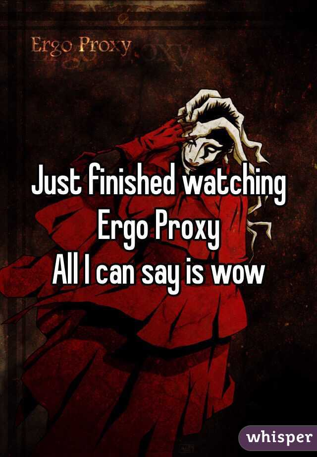 Just finished watching  Ergo Proxy All I can say is wow