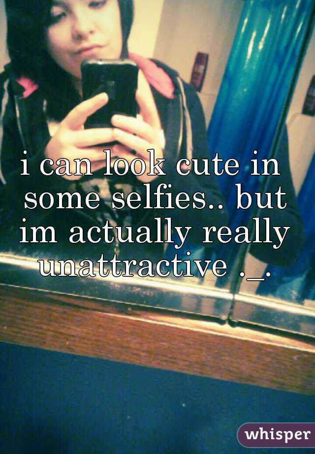 i can look cute in some selfies.. but im actually really unattractive ._.