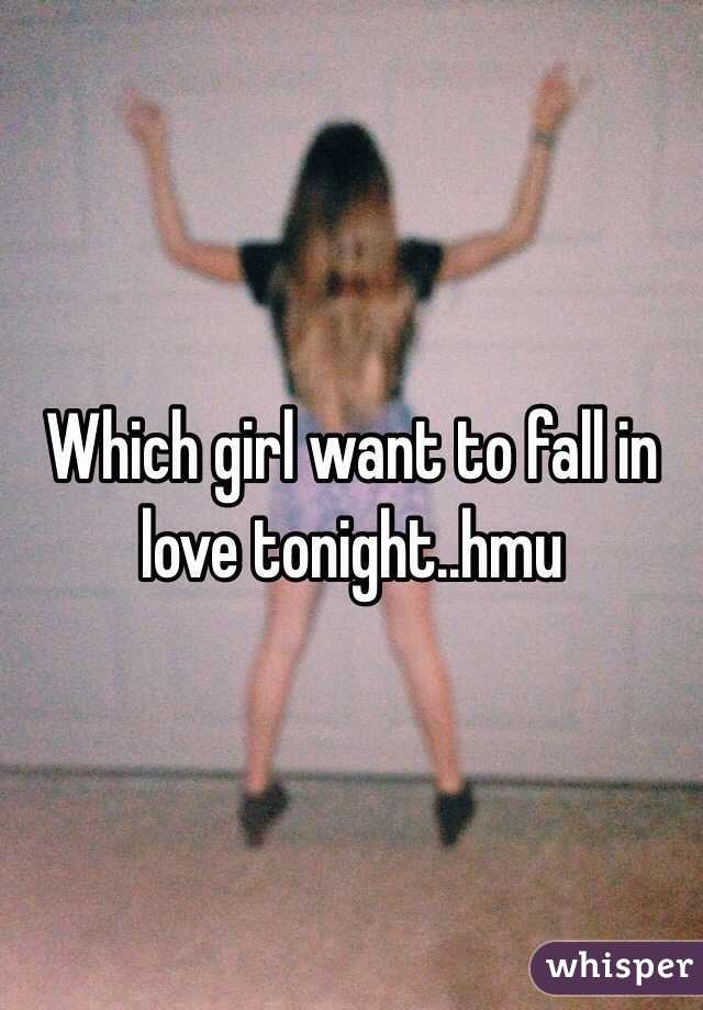 Which girl want to fall in love tonight..hmu