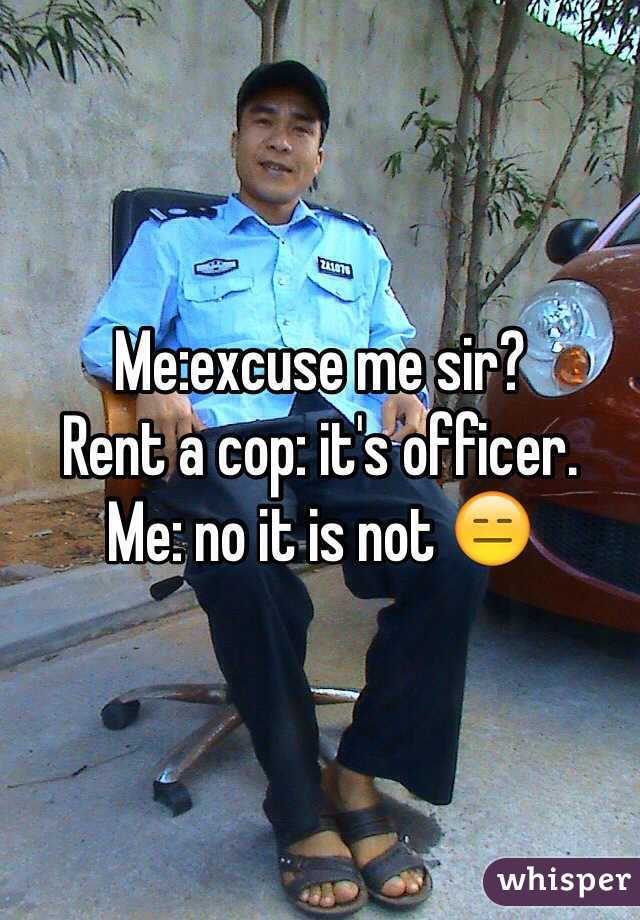 Me:excuse me sir? Rent a cop: it's officer.  Me: no it is not 😑
