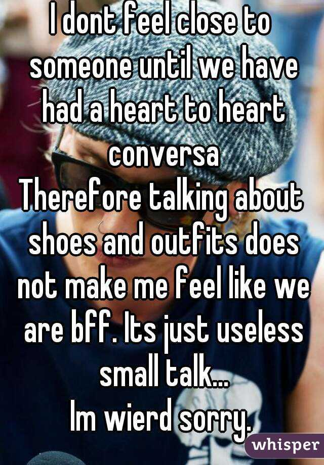 I dont feel close to someone until we have had a heart to heart conversa Therefore talking about shoes and outfits does not make me feel like we are bff. Its just useless small talk... Im wierd sorry.