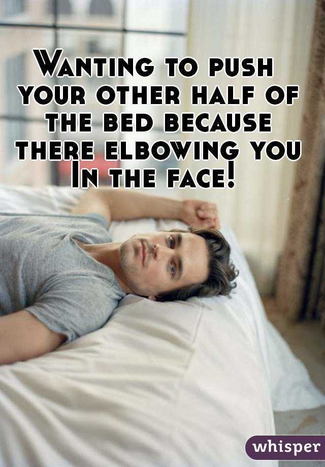 Wanting to push your other half of the bed because there elbowing you In the face!