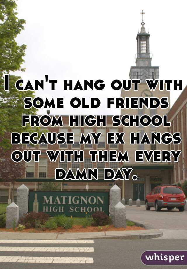 I can't hang out with some old friends from high school because my ex hangs out with them every damn day.