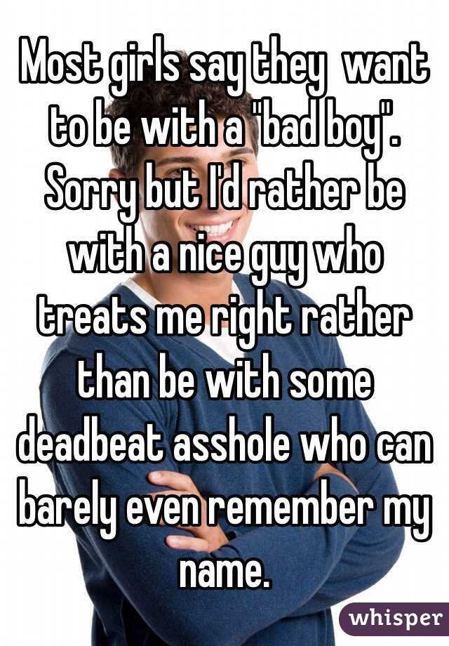 "Most girls say they  want to be with a ""bad boy"". Sorry but I'd rather be with a nice guy who treats me right rather than be with some deadbeat asshole who can barely even remember my name."