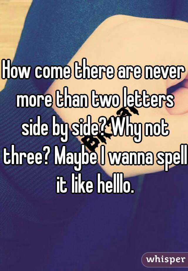 How come there are never more than two letters side by side? Why not three? Maybe I wanna spell it like helllo.
