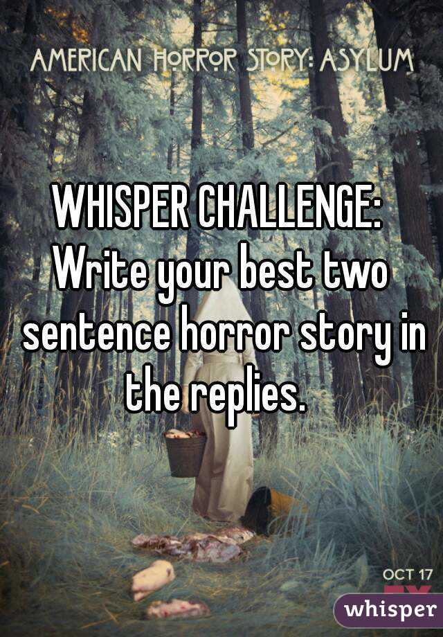 WHISPER CHALLENGE:  Write your best two sentence horror story in the replies.